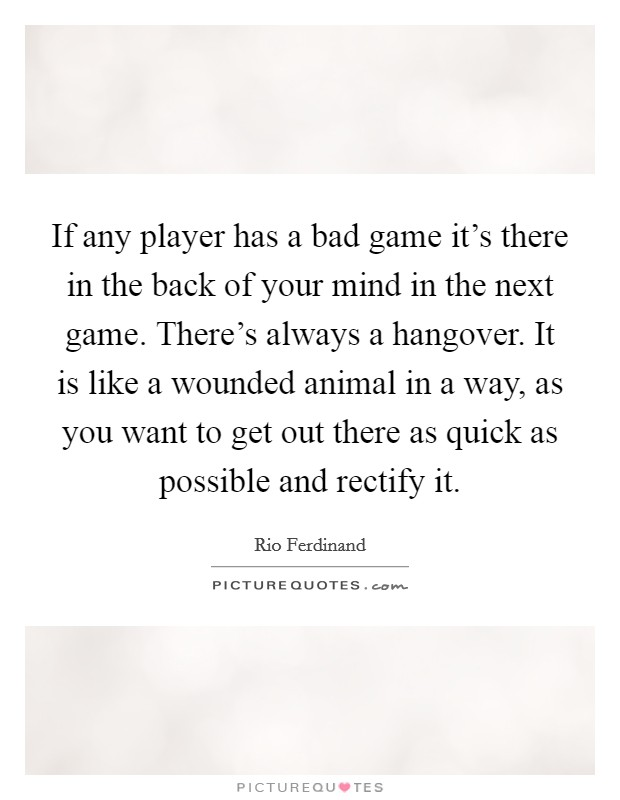 If any player has a bad game it's there in the back of your mind in the next game. There's always a hangover. It is like a wounded animal in a way, as you want to get out there as quick as possible and rectify it Picture Quote #1