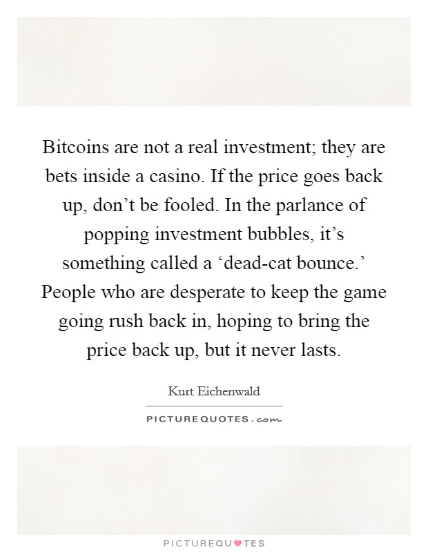 Bitcoins are not a real investment; they are bets inside a casino. If the price goes back up, don't be fooled. In the parlance of popping investment bubbles, it's something called a 'dead-cat bounce.' People who are desperate to keep the game going rush back in, hoping to bring the price back up, but it never lasts Picture Quote #1