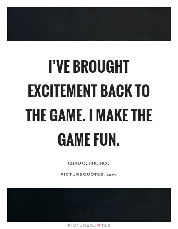 I've brought excitement back to the game. I make the game fun Picture Quote #1
