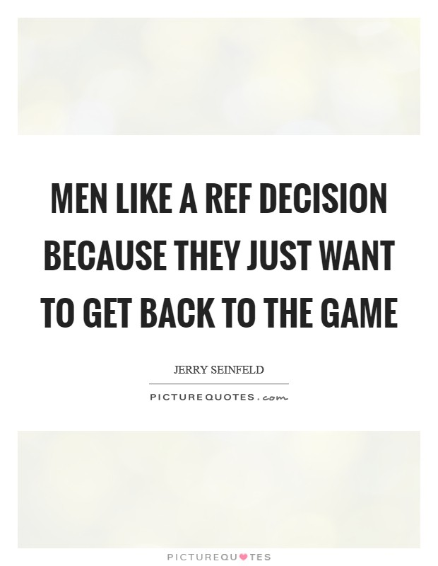 Men like a ref decision because they just want to get back to the game Picture Quote #1