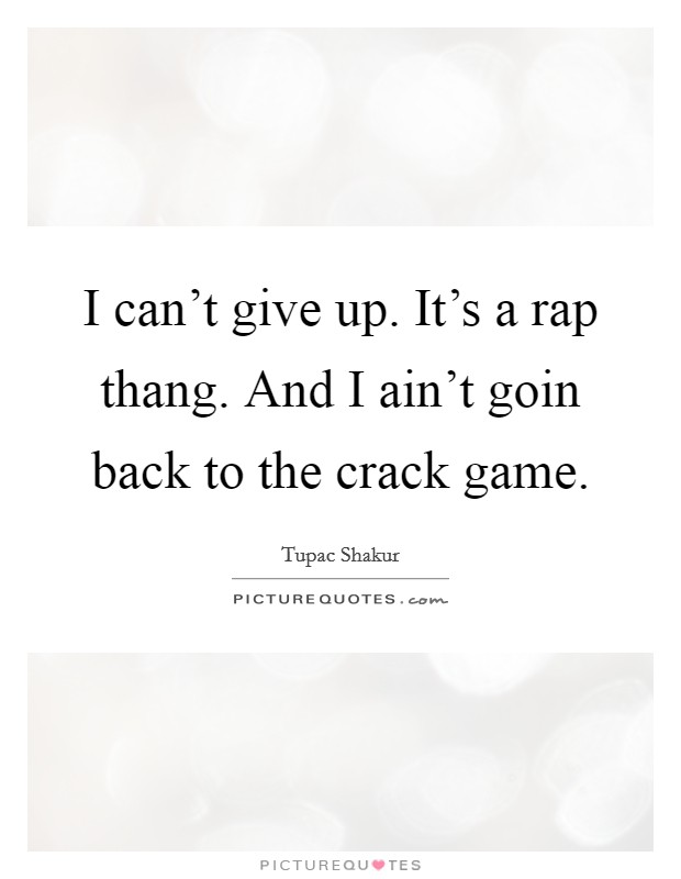 I can't give up. It's a rap thang. And I ain't goin back to the crack game Picture Quote #1