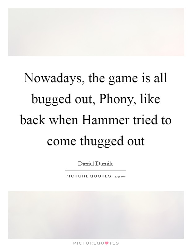 Nowadays, the game is all bugged out, Phony, like back when Hammer tried to come thugged out Picture Quote #1
