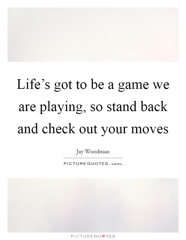 Life's got to be a game we are playing, so stand back and check out your moves Picture Quote #1