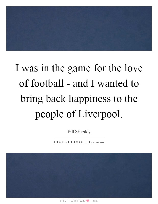 I was in the game for the love of football - and I wanted to bring back happiness to the people of Liverpool Picture Quote #1