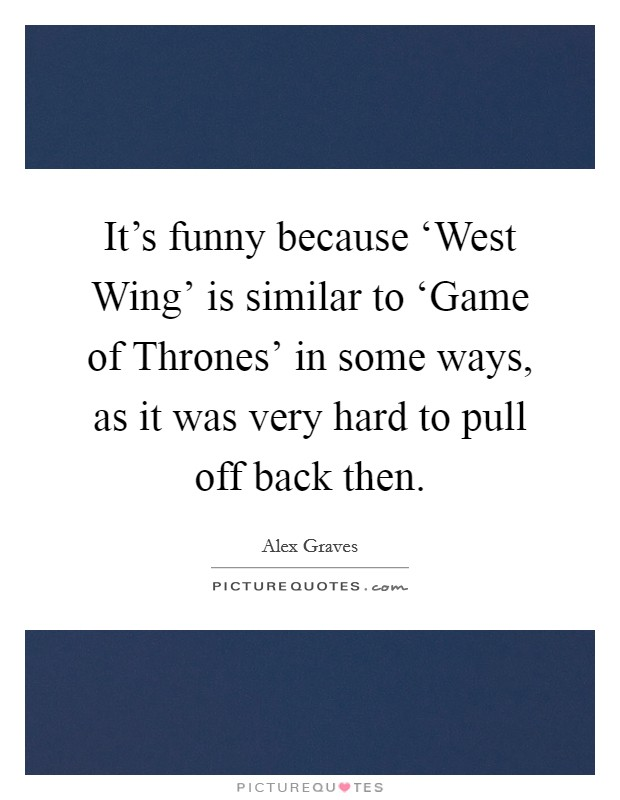 It's funny because 'West Wing' is similar to 'Game of Thrones' in some ways, as it was very hard to pull off back then Picture Quote #1