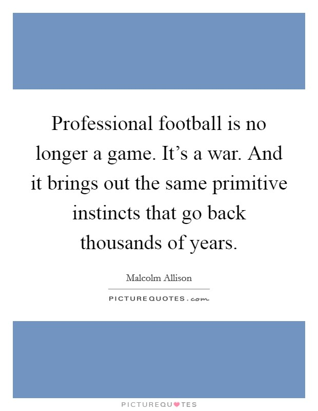 Professional football is no longer a game. It's a war. And it brings out the same primitive instincts that go back thousands of years Picture Quote #1