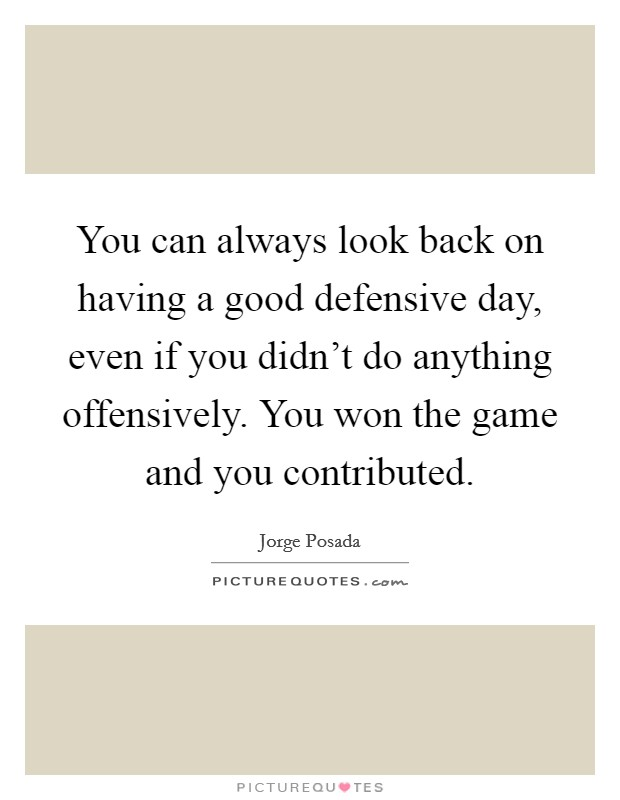 You can always look back on having a good defensive day, even if you didn't do anything offensively. You won the game and you contributed Picture Quote #1