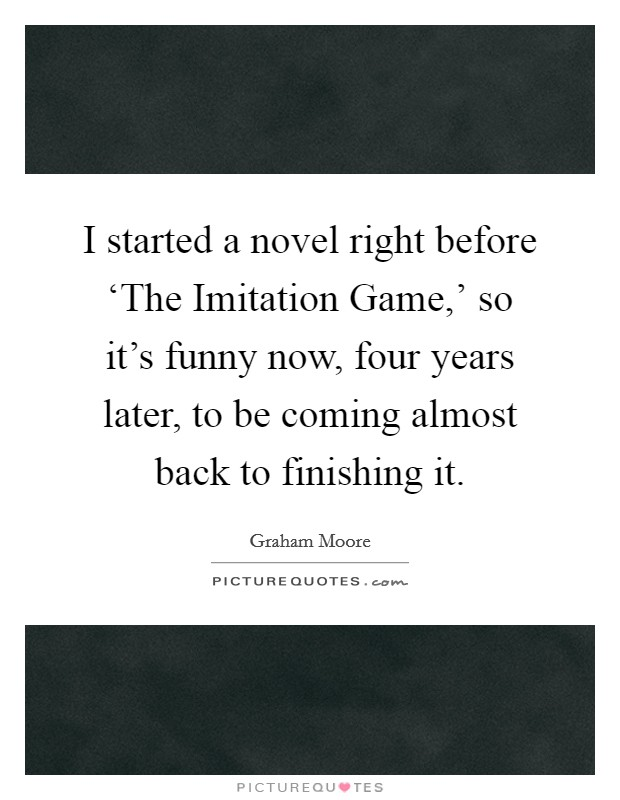 I started a novel right before 'The Imitation Game,' so it's funny now, four years later, to be coming almost back to finishing it Picture Quote #1