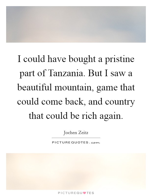 I could have bought a pristine part of Tanzania. But I saw a beautiful mountain, game that could come back, and country that could be rich again Picture Quote #1