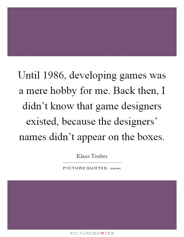 Until 1986, developing games was a mere hobby for me. Back then, I didn't know that game designers existed, because the designers' names didn't appear on the boxes Picture Quote #1