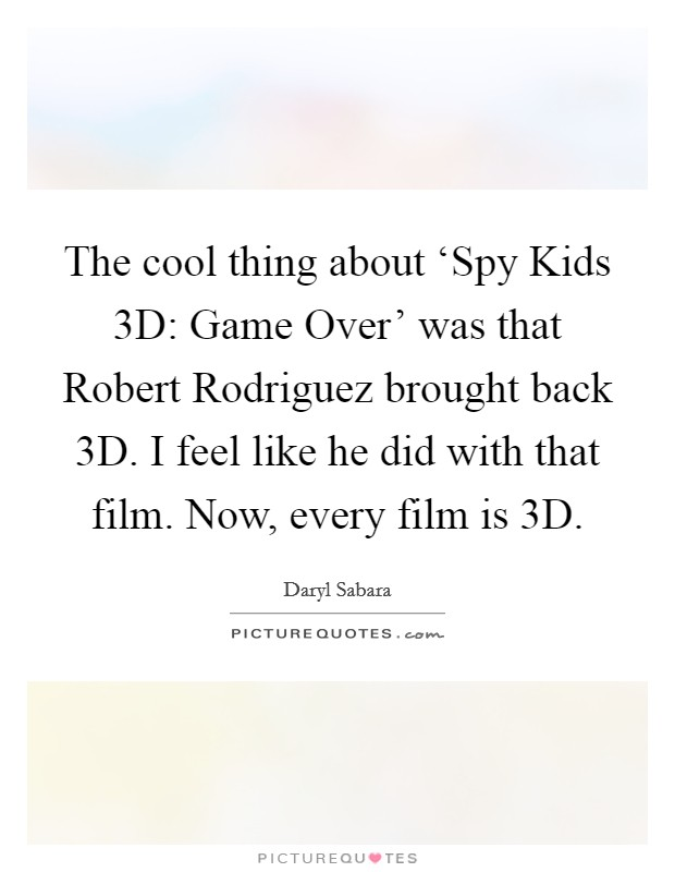 The cool thing about 'Spy Kids 3D: Game Over' was that Robert Rodriguez brought back 3D. I feel like he did with that film. Now, every film is 3D Picture Quote #1