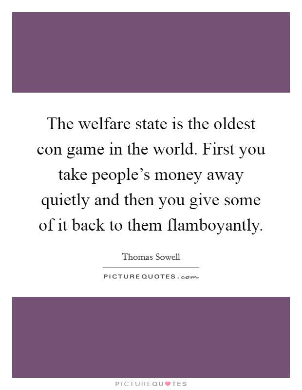 The welfare state is the oldest con game in the world. First you take people's money away quietly and then you give some of it back to them flamboyantly Picture Quote #1