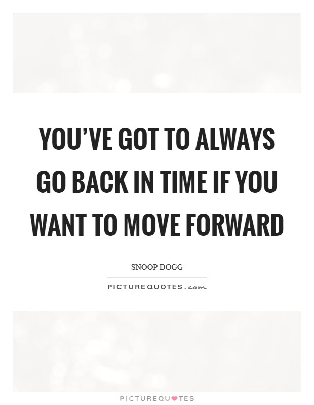 You've got to always go back in time if you want to move forward Picture Quote #1