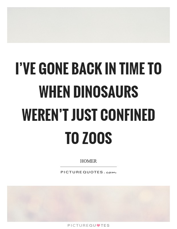 I've gone back in time to when dinosaurs weren't just confined to zoos Picture Quote #1