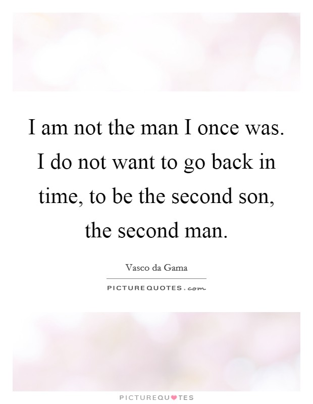 I am not the man I once was. I do not want to go back in time, to be the second son, the second man Picture Quote #1