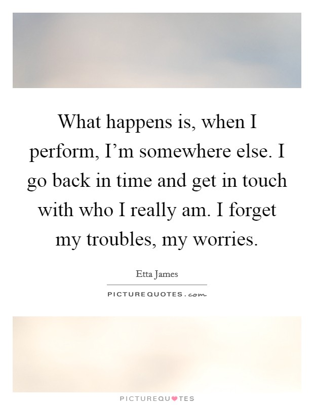 What happens is, when I perform, I'm somewhere else. I go back in time and get in touch with who I really am. I forget my troubles, my worries Picture Quote #1