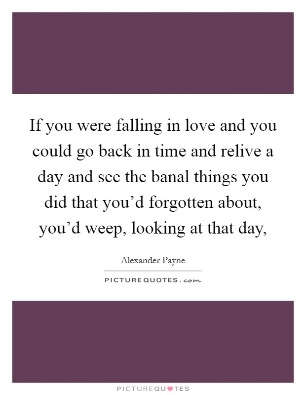 If you were falling in love and you could go back in time and relive a day and see the banal things you did that you'd forgotten about, you'd weep, looking at that day, Picture Quote #1