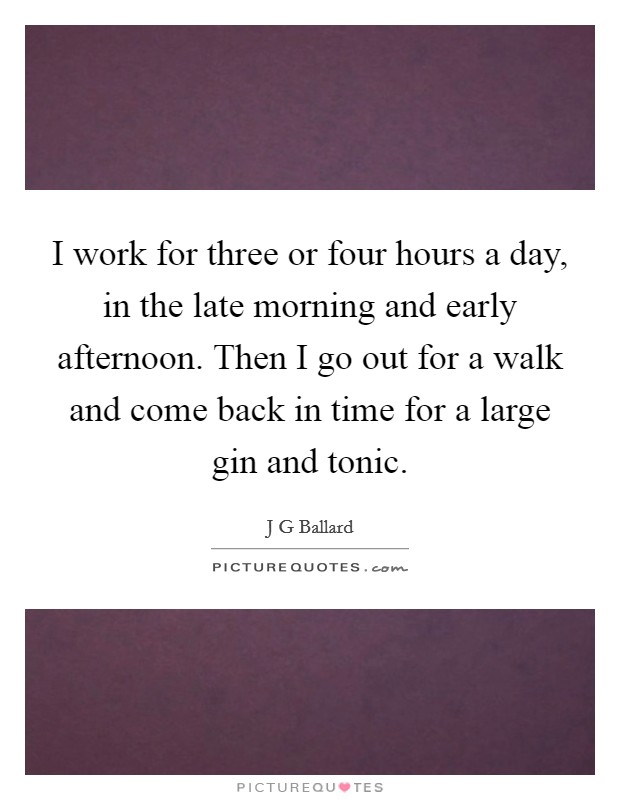 I work for three or four hours a day, in the late morning and early afternoon. Then I go out for a walk and come back in time for a large gin and tonic Picture Quote #1