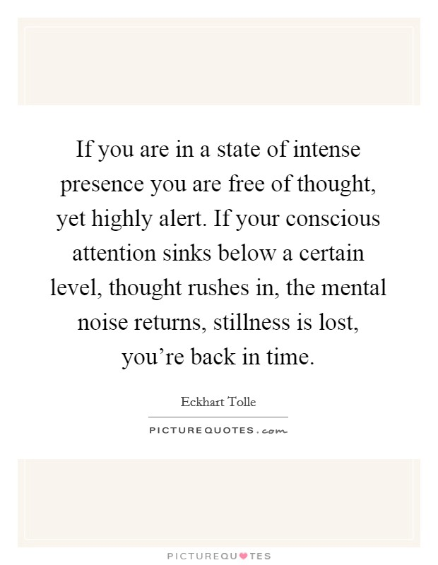 If you are in a state of intense presence you are free of thought, yet highly alert. If your conscious attention sinks below a certain level, thought rushes in, the mental noise returns, stillness is lost, you're back in time Picture Quote #1
