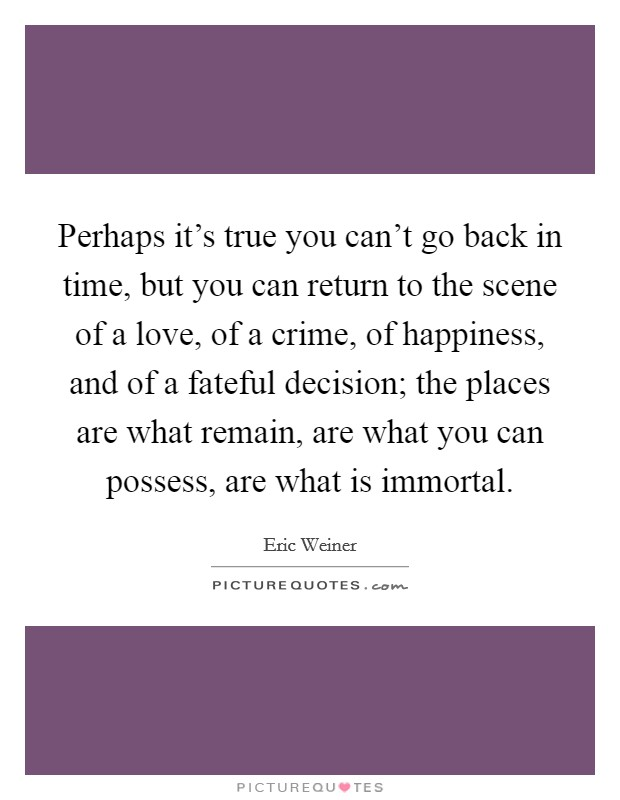 Perhaps it's true you can't go back in time, but you can return to the scene of a love, of a crime, of happiness, and of a fateful decision; the places are what remain, are what you can possess, are what is immortal Picture Quote #1