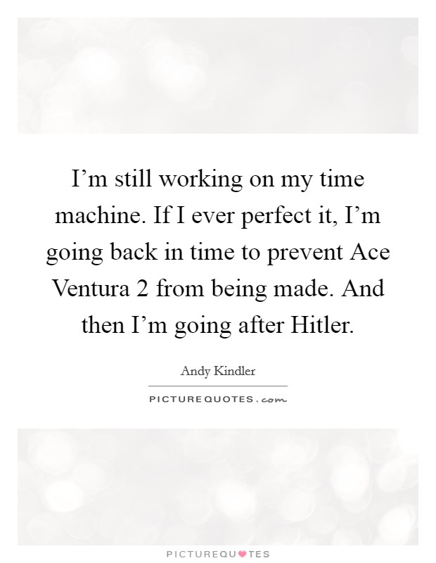 I'm still working on my time machine. If I ever perfect it, I'm going back in time to prevent Ace Ventura 2 from being made. And then I'm going after Hitler Picture Quote #1