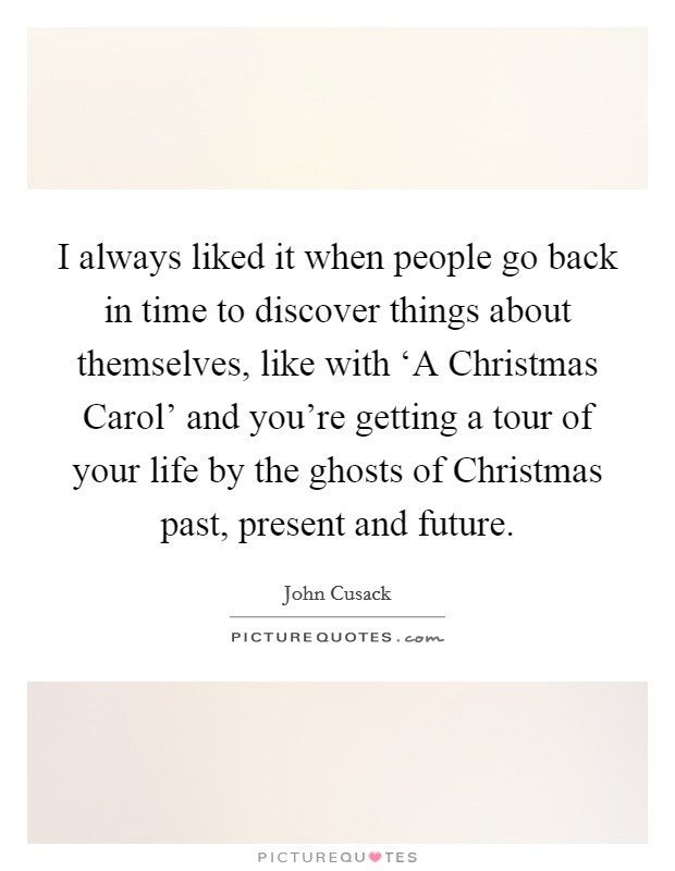 I always liked it when people go back in time to discover things about themselves, like with 'A Christmas Carol' and you're getting a tour of your life by the ghosts of Christmas past, present and future Picture Quote #1