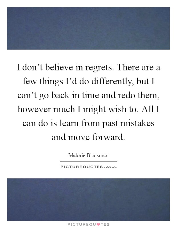 I don't believe in regrets. There are a few things I'd do differently, but I can't go back in time and redo them, however much I might wish to. All I can do is learn from past mistakes and move forward. Picture Quote #1