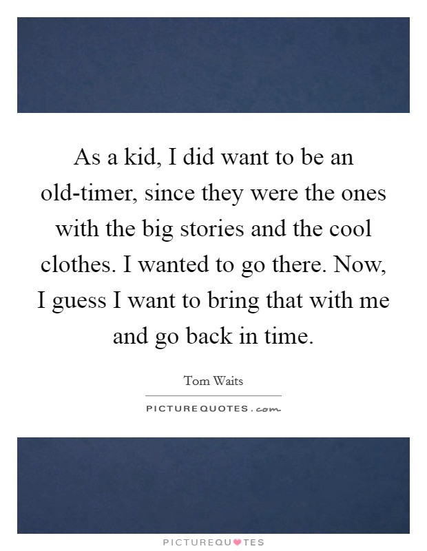 As a kid, I did want to be an old-timer, since they were the ones with the big stories and the cool clothes. I wanted to go there. Now, I guess I want to bring that with me and go back in time Picture Quote #1