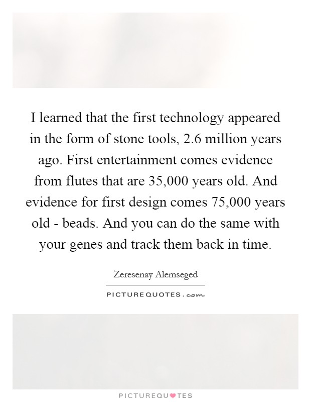 I learned that the first technology appeared in the form of stone tools, 2.6 million years ago. First entertainment comes evidence from flutes that are 35,000 years old. And evidence for first design comes 75,000 years old - beads. And you can do the same with your genes and track them back in time Picture Quote #1