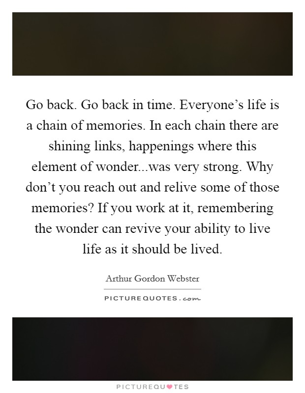 Go Back. Go Back In Time. Everyoneu0027s Life Is A Chain Of Memories. In Each  Chain There Are Shining Links, Happenings Where This Element Of  Wonder...was Very ...