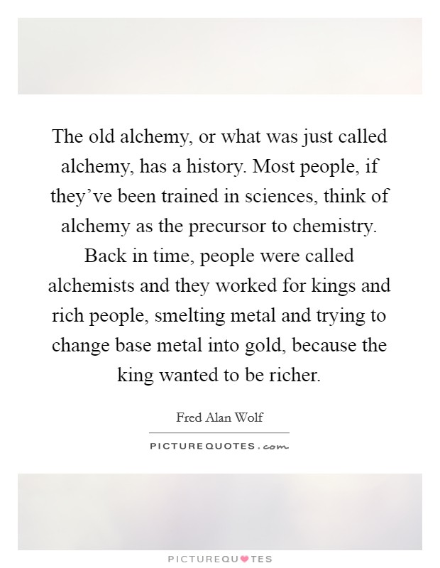 The old alchemy, or what was just called alchemy, has a history. Most people, if they've been trained in sciences, think of alchemy as the precursor to chemistry. Back in time, people were called alchemists and they worked for kings and rich people, smelting metal and trying to change base metal into gold, because the king wanted to be richer Picture Quote #1
