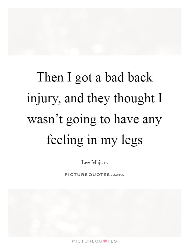Then I got a bad back injury, and they thought I wasn't going to have any feeling in my legs Picture Quote #1