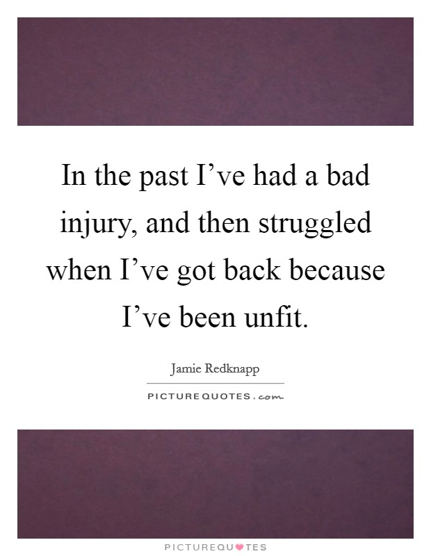 In the past I've had a bad injury, and then struggled when I've got back because I've been unfit. Picture Quote #1