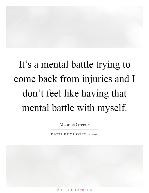 It's a mental battle trying to come back from injuries and I don't feel like having that mental battle with myself Picture Quote #1