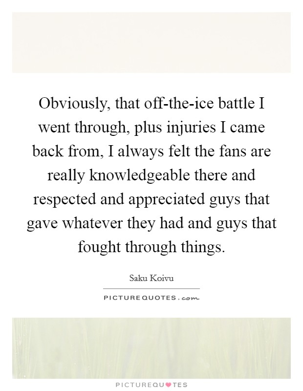 Obviously, that off-the-ice battle I went through, plus injuries I came back from, I always felt the fans are really knowledgeable there and respected and appreciated guys that gave whatever they had and guys that fought through things Picture Quote #1