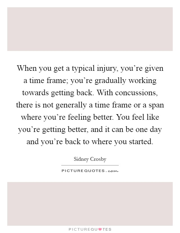 When you get a typical injury, you're given a time frame; you're gradually working towards getting back. With concussions, there is not generally a time frame or a span where you're feeling better. You feel like you're getting better, and it can be one day and you're back to where you started Picture Quote #1