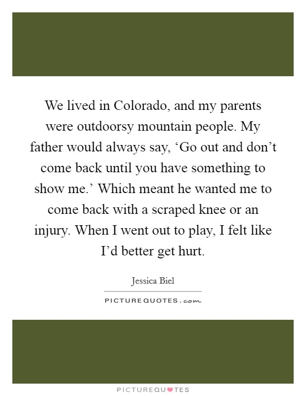 We lived in Colorado, and my parents were outdoorsy mountain people. My father would always say, 'Go out and don't come back until you have something to show me.' Which meant he wanted me to come back with a scraped knee or an injury. When I went out to play, I felt like I'd better get hurt Picture Quote #1