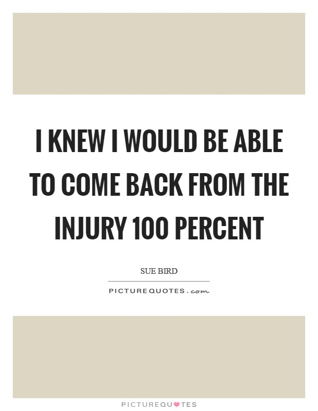 I knew I would be able to come back from the injury 100 percent Picture Quote #1