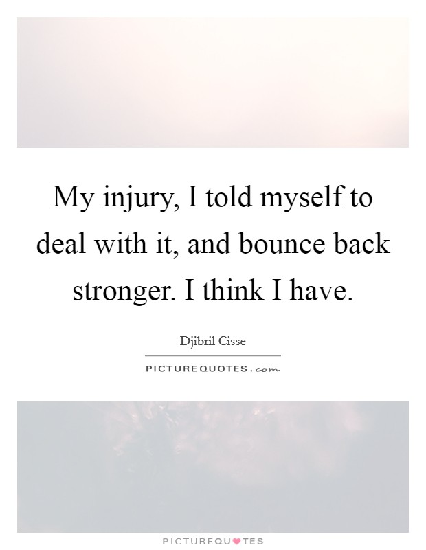 My injury, I told myself to deal with it, and bounce back stronger. I think I have Picture Quote #1