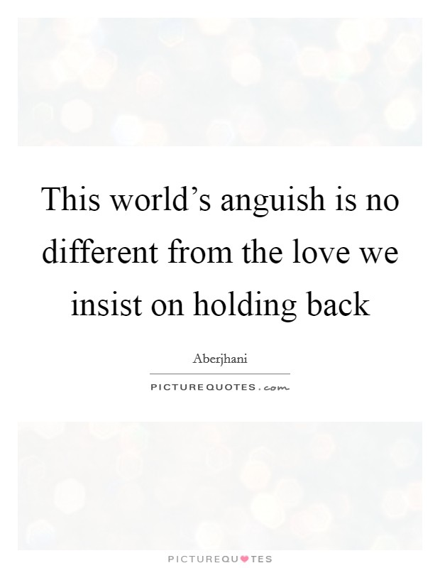 This world's anguish is no different from the love we insist on holding back Picture Quote #1