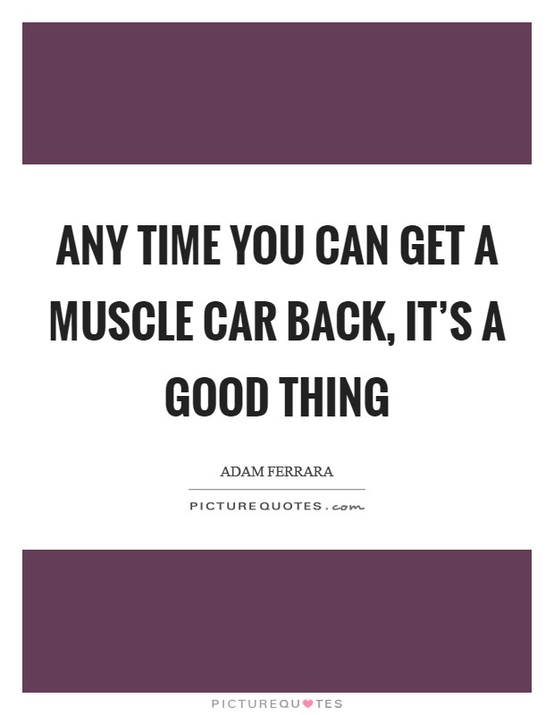 Any time you can get a muscle car back, it's a good thing Picture Quote #1