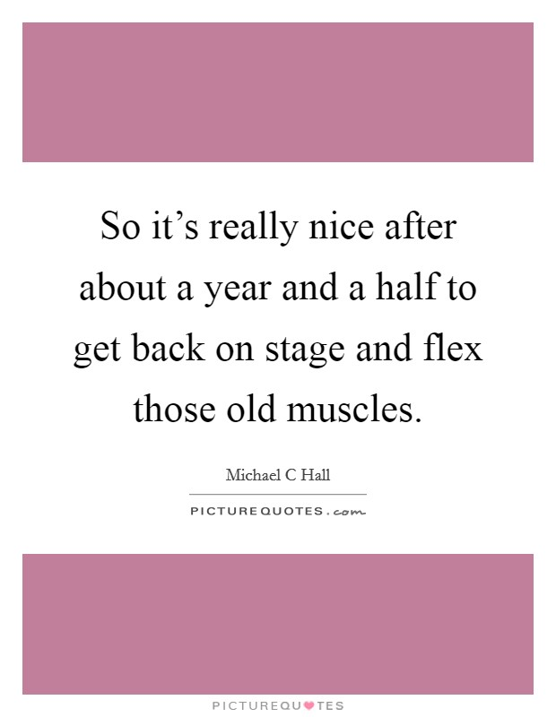 So it's really nice after about a year and a half to get back on stage and flex those old muscles. Picture Quote #1