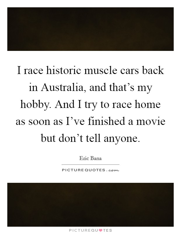 I race historic muscle cars back in Australia, and that's my hobby. And I try to race home as soon as I've finished a movie but don't tell anyone Picture Quote #1