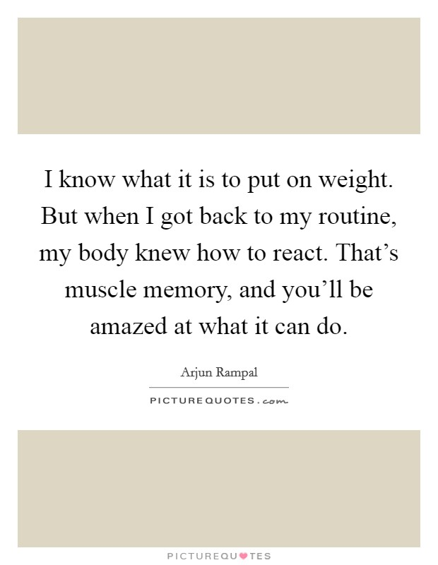 I know what it is to put on weight. But when I got back to my routine, my body knew how to react. That's muscle memory, and you'll be amazed at what it can do Picture Quote #1