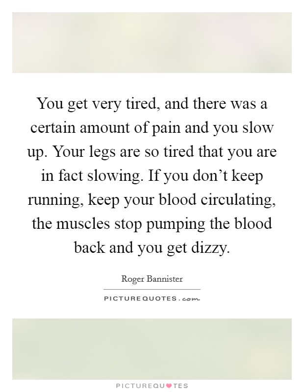 You get very tired, and there was a certain amount of pain and you slow up. Your legs are so tired that you are in fact slowing. If you don't keep running, keep your blood circulating, the muscles stop pumping the blood back and you get dizzy Picture Quote #1