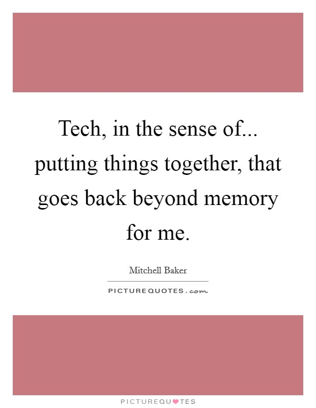 Tech, in the sense of... putting things together, that goes back beyond memory for me. Picture Quote #1