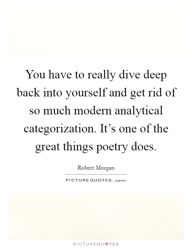 You have to really dive deep back into yourself and get rid of so much modern analytical categorization. It's one of the great things poetry does Picture Quote #1