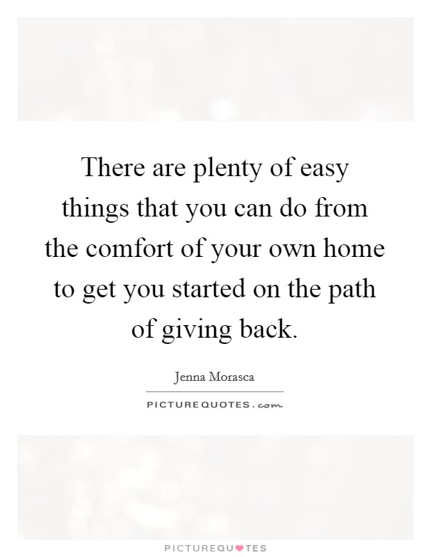 There are plenty of easy things that you can do from the comfort of your own home to get you started on the path of giving back Picture Quote #1