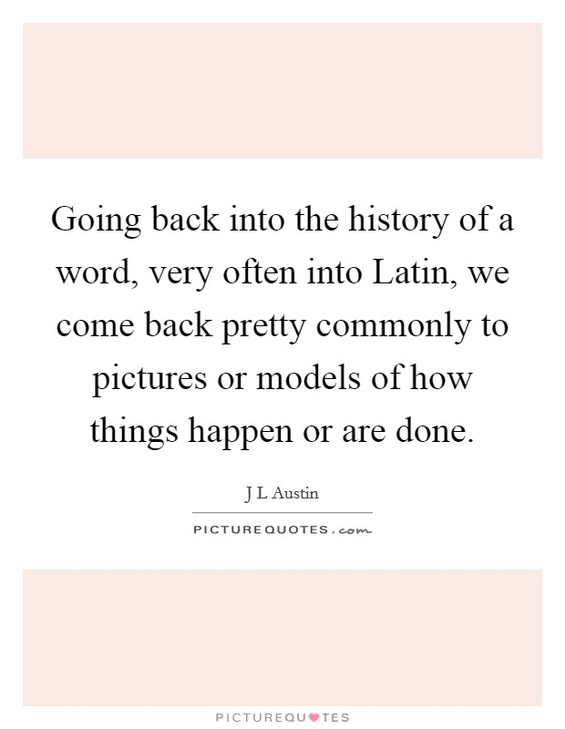 Going back into the history of a word, very often into Latin, we come back pretty commonly to pictures or models of how things happen or are done Picture Quote #1