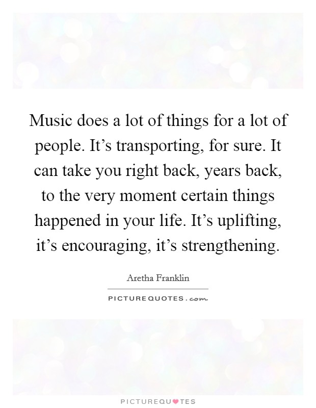 Music does a lot of things for a lot of people. It's transporting, for sure. It can take you right back, years back, to the very moment certain things happened in your life. It's uplifting, it's encouraging, it's strengthening. Picture Quote #1